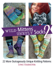 Wild Mittens and Unruly Socks 2: 22 More Outrageously Unique Knitting Patterns Cover Image