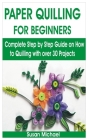Paper Quilling for Beginners: Complete Step by Step Guide on How to Quilling with over 30 Projects Cover Image