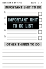 Important Shit To Do List: Daily To Do List Notebook To Organize Your Most Important Tasks On A Daily Basis, Prioritize Goals & Things To Accompl Cover Image