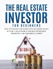 The Real Estate Investor for Beginners: How to Finance and Invest with No Money Down Up to Be A Millionaire in the Realtor Business. Residential and C Cover Image