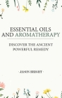 Essential Oils & Aromatherapy: Discover the Ancient Powerful Remedy Cover Image