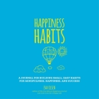 Happiness Habits: A Journal for Building Small, Easy Habits for Mindfulness, Happiness, and Success Cover Image