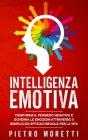 Intelligenza Emotiva: Trasforma il Pensiero Negativo e Governa le Emozioni attraverso 5 Semplici ed Efficaci Regole per la Vita Cover Image