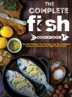 The Complete Fish Cookbook: Top 500 Modern Fish Recipes and the Complete Guide to Choosing the Right Fish for you Cover Image