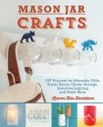 Mason Jar Crafts: DIY Projects for Adorable and Rustic Decor, Storage, Lighting, Gifts and Much More Cover Image