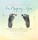 A Grandparent's Devotional- I'm Praying for You: 40 Weeks of Scripture, Prayer and Reflection for Your Developing Grandbaby Cover Image