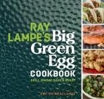 Ray Lampe's Big Green Egg Cookbook: Grill, Smoke, Bake & Roast Cover Image