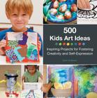 500 Kids Art Ideas: Inspiring Projects for Fostering Creativity and Self-Expression Cover Image