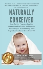 Naturally Conceived: How To Get Pregnant, Explain Unexplained Infertility And Prevent Miscarriages By Unleashing Your Reproductive Power Ev Cover Image