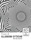 L'arte di Illusioni ottiche libro da colorare: 45 Disegni di effetti psichedelici per adulti e bambini / Libri da colorare psichedelici / Libri da col Cover Image