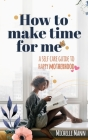 How to Make Time for me: A Self-Care Guide to Happy Motherhood Cover Image