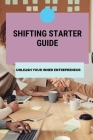 Shifting Starter Guide: Unleash Your Inner Entrepreneur: Develop The Power To Start Changing Your Life Cover Image