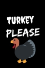 Turkey Please: Thanksgiving Notebook - For Anyone Who Loves To Gobble Turkey This Season Of Gratitude - Suitable to Write In and Take Cover Image