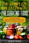 The Complete Collection to Preserving Food: Dehydrating, Canning and Preserving Food for Beginners. 101 Easy Recipes to Safely Preserve Vegetables, Fr Cover Image