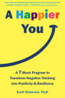 A Happier You: A Seven-Week Program to Transform Negative Thinking Into Positivity and Resilience Cover Image