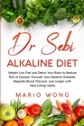 Dr Sebi Alkaline Diet: Weight Loss Fast and Detox Your Body to Reduce Risk of Disease. Discover How Reverse Diabetes, Regulate Blood Pressure Cover Image