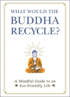 What Would the Buddha Recycle?: A Mindful Guide to an Eco-Friendly Life Cover Image