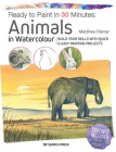 Ready to Paint in 30 Minutes: Animals in Watercolour: Build your skills with quick & easy painting projects Cover Image