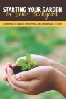 Starting Your Garden In Your Backyard: Learn How To Build A Hydroponic And Greenhouse System: Flowers And Herbs Cover Image