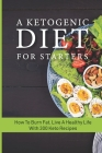 A Ketogenic Diet For Starters: How To Burn Fat, Live A Healthy Life With 300 Keto Recipes: Keto Weight Loss Cover Image