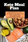 Keto Meal Plan: Comprehensive 30 Day Ketogenic Diet Meal Plan With Handpicked Mouthwatering Ketosis-Inducing Recipes Cover Image