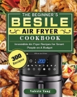 The Beginner's Besile Air Fryer Cookbook: 300 Irresistible Air Fryer Recipes for Smart People on A Budget Cover Image
