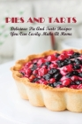 Pies And Tarts: Delicious Pie And Tarts Recipes You Can Easily Make At Home!: Most Unique Pie And Tart Recipes Cover Image