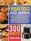 Friggitrice ad Aria: L'Unico Ricettario Tutto Italiano con 300 Ricette Salutari e Gustose da Preparare in 5 min. 21 Trucchi per Cucinare Pi Cover Image