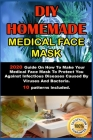 DIY Homemade Medical Face Mask .: 2020 Guide On How To Make Your Medical Face Mask To Protect You Against Infectious Diseases Caused By Viruses And Ba Cover Image