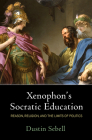 Xenophon's Socratic Education: Reason, Religion, and the Limits of Politics Cover Image