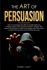 The Art of Persuasion: How to Leverage the Skills of Manipulation to Analyze, Read and Influence People. Unleash the Secret Techniques of Dar Cover Image