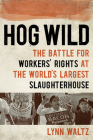 Hog Wild: The Battle for Workers' Rights at the World's Largest Slaughterhouse Cover Image