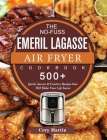 The No-Fuss Emeril Lagasse Air Fryer Cookbook: 500+ Quick, Savory & Creative Recipes that Will Make Your Life Easier Cover Image