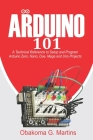 Arduino 101: A Technical Reference to Setup and Program Arduino Zero, Nano, Due, Mega and Uno Projects Cover Image