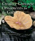 Creative Concrete Ornaments for the Garden: Making Pots, Planters, Birdbaths, Sculpture & More Cover Image