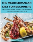 The Mediterranean Diet for Beginners: Mouth-Watering And Budget-Friendly Recipes Anyone Can Cook Cover Image