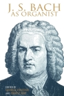 J. S. Bach as Organist: His Instruments, Music, and Performance Practices Cover Image