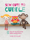 Sew Cute to Cuddle: 12 Easy Soft Toy and Stuffed Animal Sewing Patterns Cover Image