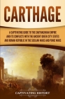 Carthage: A Captivating Guide to the Carthaginian Empire and Its Conflicts with the Ancient Greek City-States and the Roman Repu Cover Image
