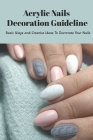 Acrylic Nails Decoration Guideline: Basic Ways and Creative Ideas To Decrorate Your Nails: Acrylic Nails Guideline Cover Image