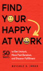 Find Your Happy at Work: 50 Ways to Get Unstuck, Move Past Boredom, and Discover Fulfillment Cover Image