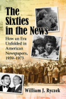 The Sixties in the News: How an Era Unfolded in American Newspapers, 1959-1973 Cover Image