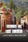 Moving To San Miguel: Living & Working In Mexico Guide Book: Things To Do In San Miguel De Allende Cover Image