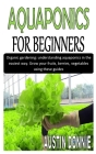 Aquaponics for Beginners: Organic gardening: understanding aquaponics in the easiest way. Grow your fruits, berries, vegetables using these guid Cover Image