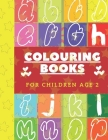 Colouring Books For Children Age 2: Toddler Colouring Books For 2 Year Olds With Abc Activity Learning And Memorising Stuff, Abc Colouring Books For 2 Cover Image
