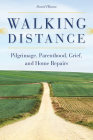 Walking Distance: Pilgrimage, Parenthood, Grief, and Home Repairs Cover Image