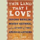 This Land That I Love: Irving Berlin, Woody Guthrie, and the Story of Two American Anthems Cover Image