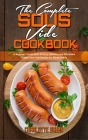 The Complete Sous Vide Cookbook: A Beginner's Guide With 50 Easy, Delicious and Affordable Budget Sous Vide Recipes for Whole Family Cover Image