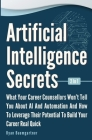 Artificial Intelligence Secrets 2 In 1: What Your Career Counsellors Wont Tell You About AI And Automation And And How To Leverage Their Potential To Cover Image