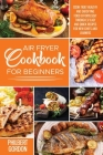 Air Fryer Cookbook for Beginners: Cook Truly Healthy and Satisfying Food Effortlessly Through 37 Easy and Quick Recipes for New Chefs and Learners. Cover Image